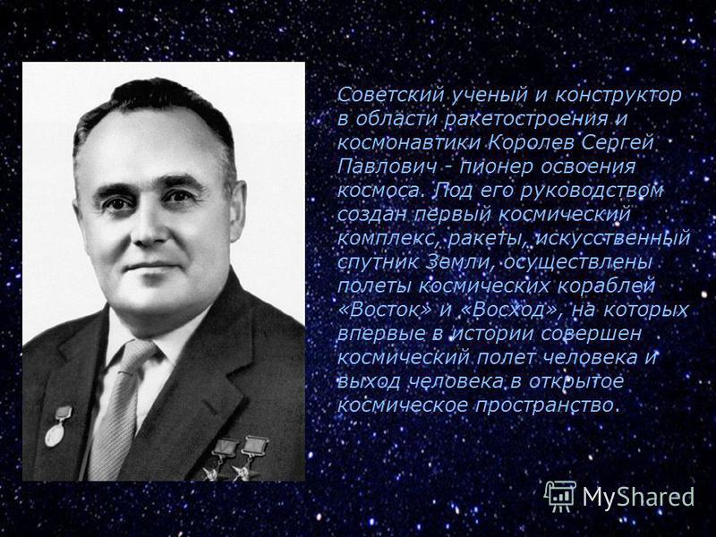Советский ученый и конструктор в области ракетостроения и космонавтики Королев Сергей Павлович - пионер освоения космоса. Под его руководством создан первый космический комплекс, ракеты, искусственный спутник Земли, осуществлены полеты космических ко