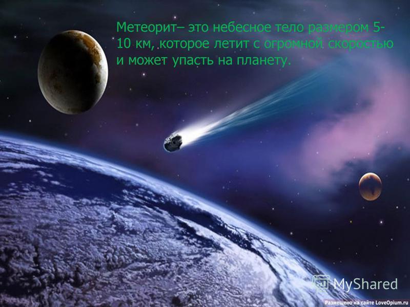 Метеорит– это небесное тело размером 5- 10 км, которое летит с огромной скоростью и может упасть на планету.