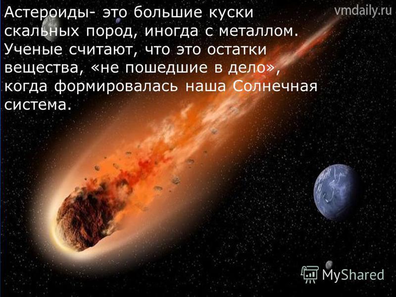 Астероиды- это большие куски скальных пород, иногда с металлом. Ученые считают, что это остатки вещества, «не пошедшие в дело», когда формировалась наша Солнечная система.