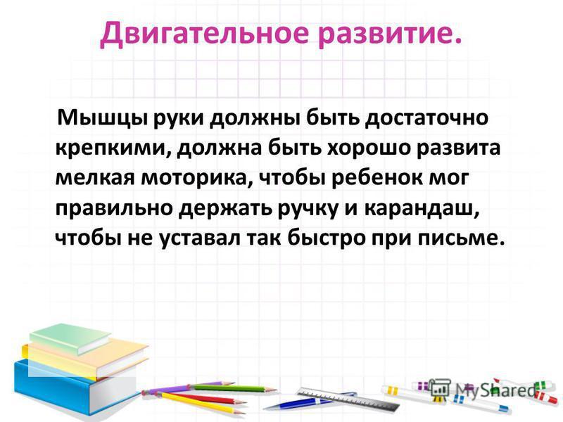 Двигательное развитие. Мышцы руки должны быть достаточно крепкими, должна быть хорошо развита мелкая моторика, чтобы ребенок мог правильно держать ручку и карандаш, чтобы не уставал так быстро при письме.