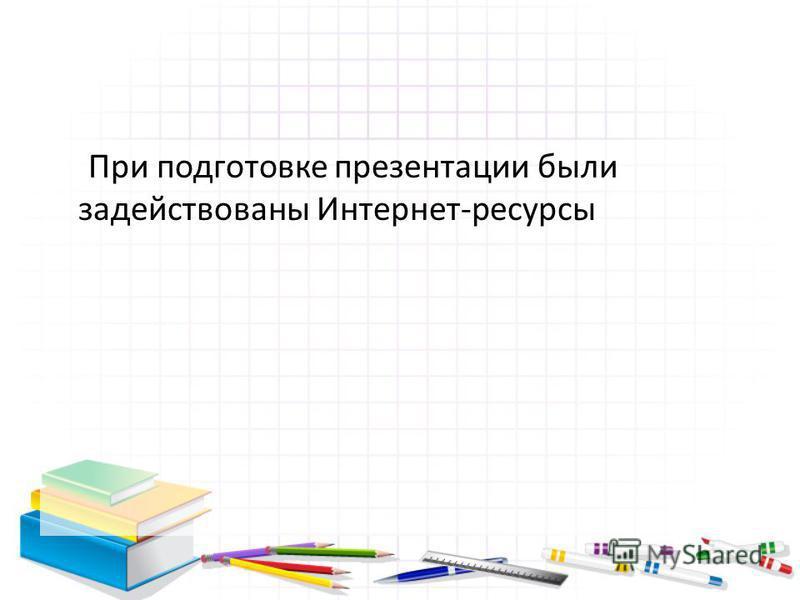 При подготовке презентации были задействованы Интернет-ресурсы