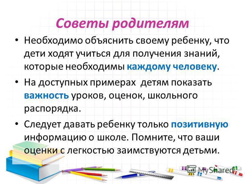 Советы родителям Необходимо объяснить своему ребенку, что дети ходят учиться для получения знаний, которые необходимы каждому человеку. На доступных примерах детям показать важность уроков, оценок, школьного распорядка. Следует давать ребенку только