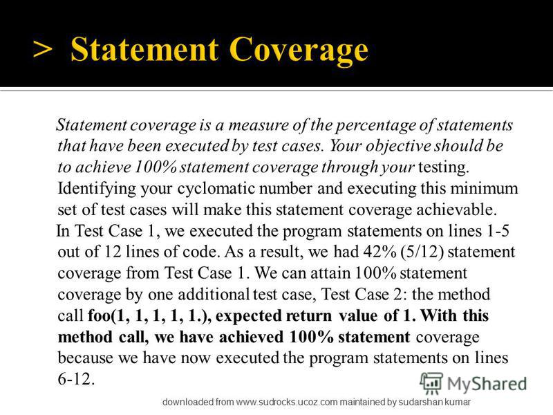 Statement coverage is a measure of the percentage of statements that have been executed by test cases. Your objective should be to achieve 100% statement coverage through your testing. Identifying your cyclomatic number and executing this minimum set