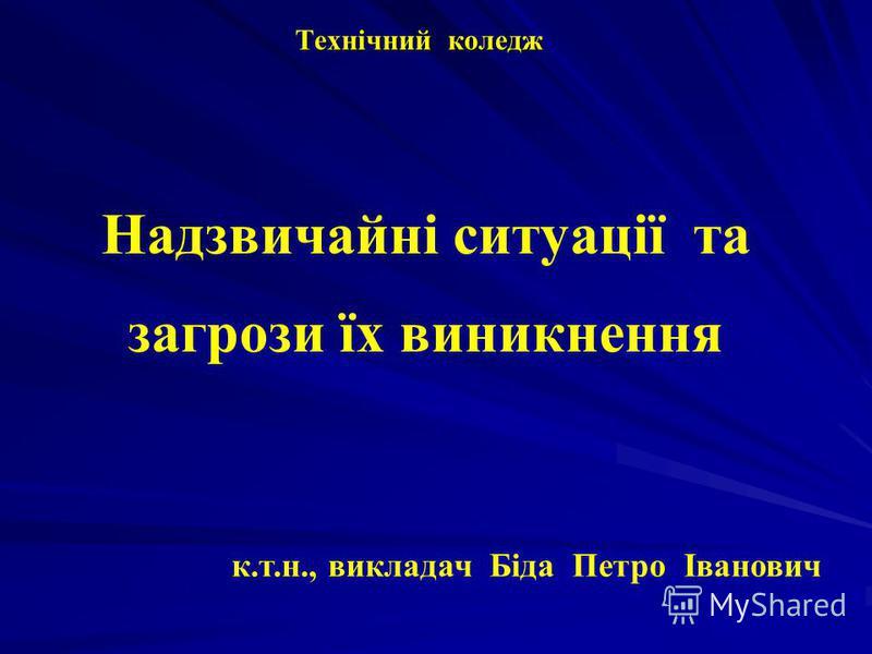 Технічний коледж Надзвичайні ситуації та загрози їх виникнення к.т.н., викладач Біда Петро Іванович