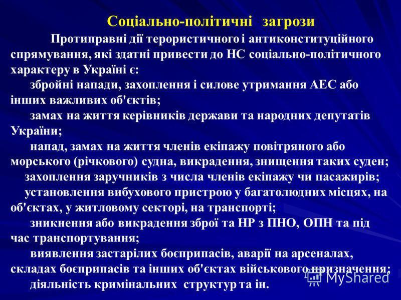 Соціально-політичні загрози Протиправні дії терористичного і антиконституційного спрямування, які здатні привести до НС соціально-політичного характеру в Україні є: збройні напади, захоплення і силове утримання АЕС або інших важливих об'єктів; замах
