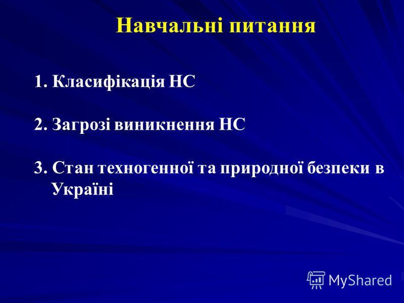 Навчальні питання 1. Класифікація НС 2. Загрозі виникнення НС 3. Стан техногенної та природної безпеки в Україні
