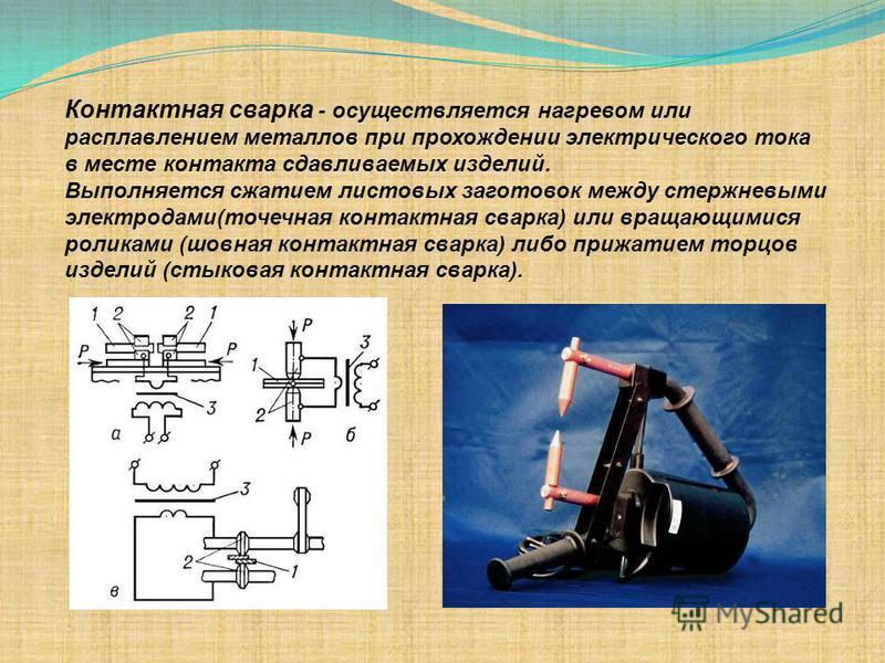Контактная сварка - осуществляется нагревом или расплавлением металлов при прохождении электрического тока в месте контакта сдавливаемых изделий. Выполняется сжатием листовых заготовок между стержневыми электродами(точечная контактная сварка) или вра
