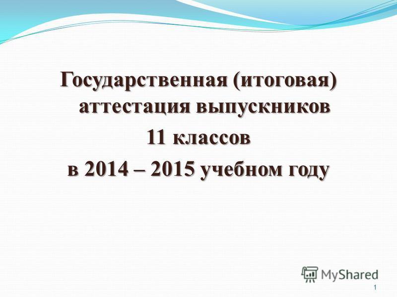 1 Государственная (итоговая) аттестация выпускников 11 классов в 2014 – 2015 учебном году