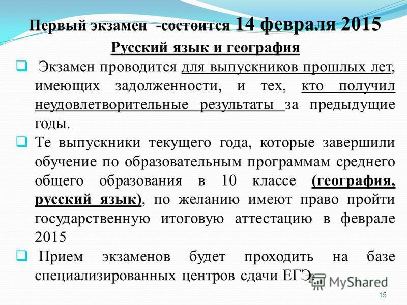 15 Первый экзамен -состоится 14 февраля 2015 Русский язык и география Экзамен проводится для выпускников прошлых лет, имеющих задолженности, и тех, кто получил неудовлетворительные результаты за предыдущие годы. Те выпускники текущего года, которые з