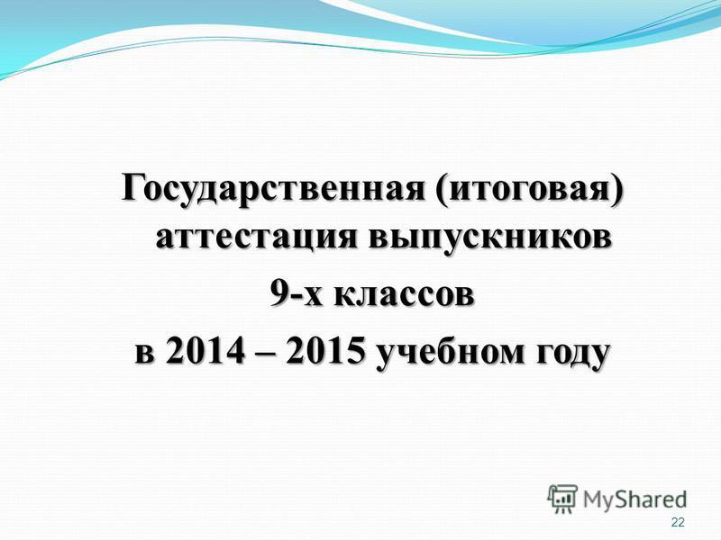 22 Государственная (итоговая) аттестация выпускников 9-х классов в 2014 – 2015 учебном году