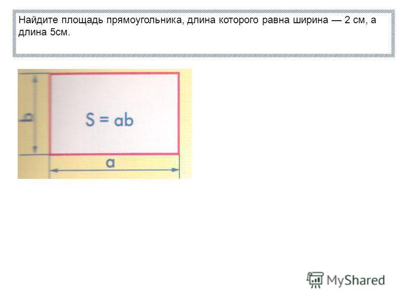 Найдите площадь прямоугольника, длина которого равна ширина 2 см, а длина 5 см.
