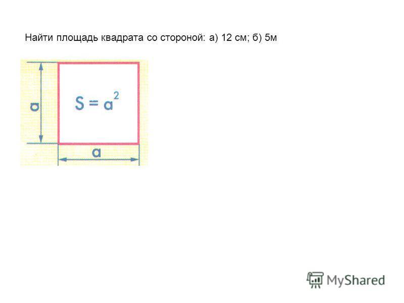 Найти площадь квадрата со стороной: а) 12 см; б) 5 м