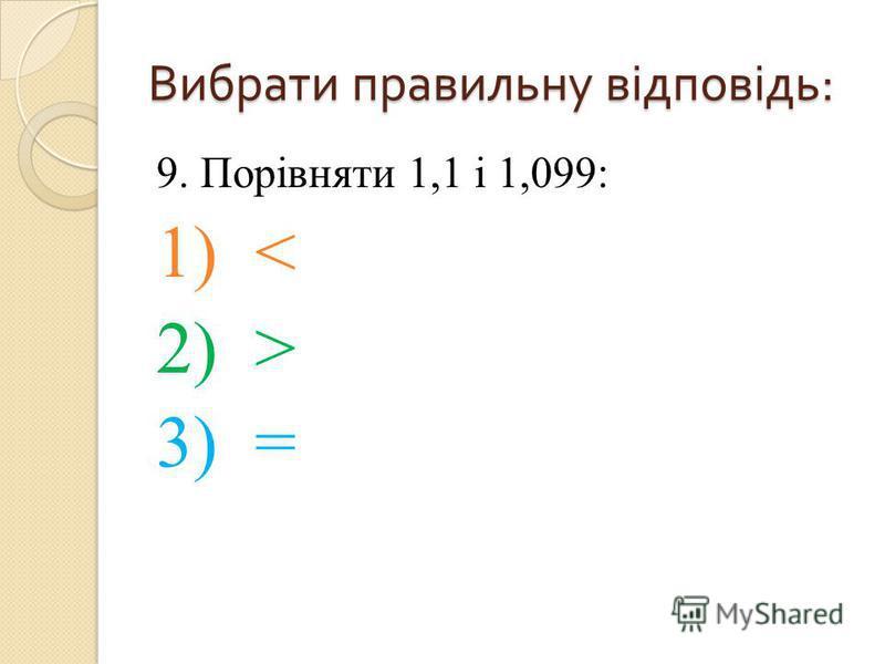 9. Порівняти 1,1 і 1,099: 1) < 2) > 3) = Вибрати правильну відповідь :