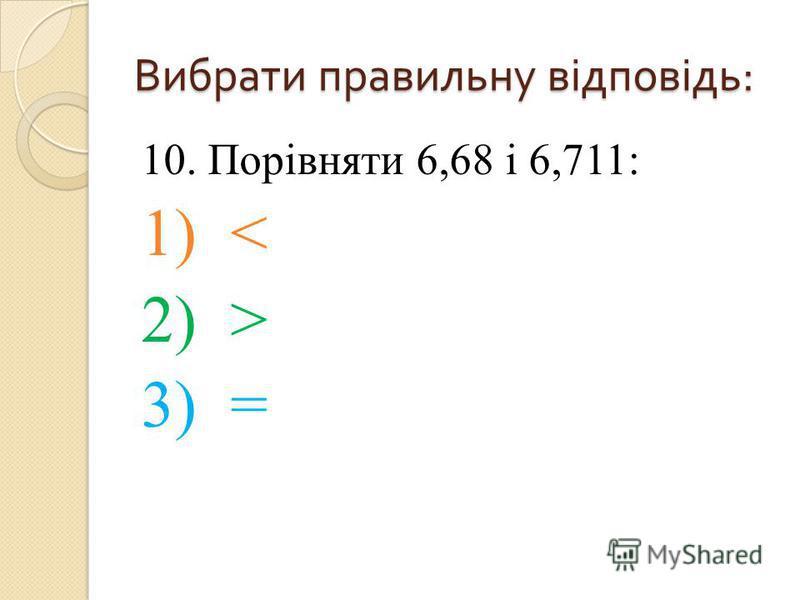 10. Порівняти 6,68 і 6,711: 1) < 2) > 3) = Вибрати правильну відповідь :