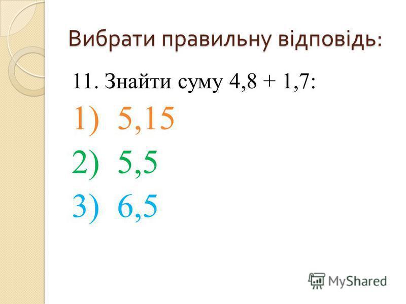 11. Знайти суму 4,8 + 1,7: 1) 5,15 2) 5,5 3) 6,5 Вибрати правильну відповідь :