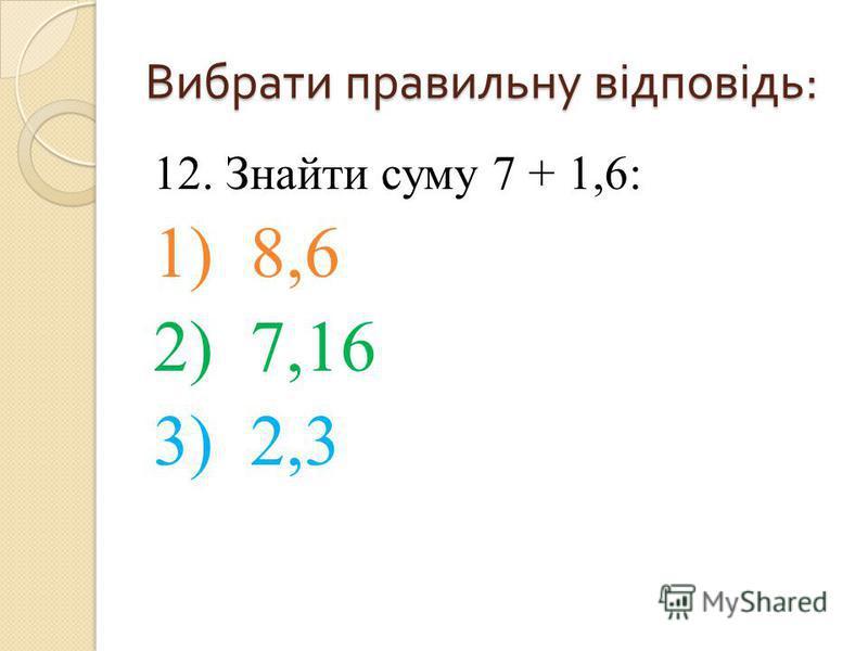 12. Знайти суму 7 + 1,6: 1) 8,6 2) 7,16 3) 2,3 Вибрати правильну відповідь :