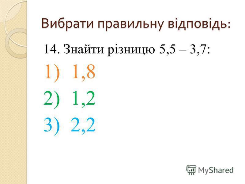 14. Знайти різницю 5,5 – 3,7: 1) 1,8 2) 1,2 3) 2,2 Вибрати правильну відповідь :