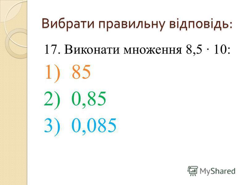 17. Виконати множення 8,5 10: 1) 85 2) 0,85 3) 0,085 Вибрати правильну відповідь :