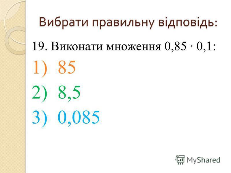 19. Виконати множення 0,85 0,1: 1) 85 2) 8,5 3) 0,085 Вибрати правильну відповідь :