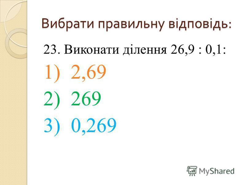 23. Виконати ділення 26,9 : 0,1: 1) 2,69 2) 269 3) 0,269 Вибрати правильну відповідь :