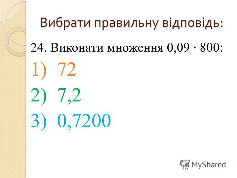 24. Виконати множення 0,09 800: 1) 72 2) 7,2 3) 0,7200 Вибрати правильну відповідь :