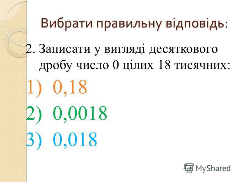2. Записати у вигляді десяткового дробу число 0 цілих 18 тисячних: 1) 0,18 2) 0,0018 3) 0,018 Вибрати правильну відповідь :