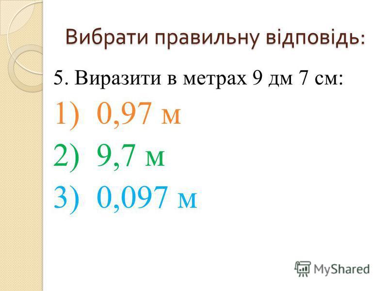 5. Виразити в метрах 9 дм 7 см: 1) 0,97 м 2) 9,7 м 3) 0,097 м Вибрати правильну відповідь :