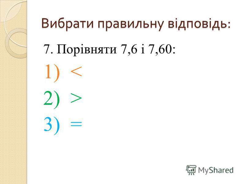 7. Порівняти 7,6 і 7,60: 1) < 2) > 3) = Вибрати правильну відповідь :