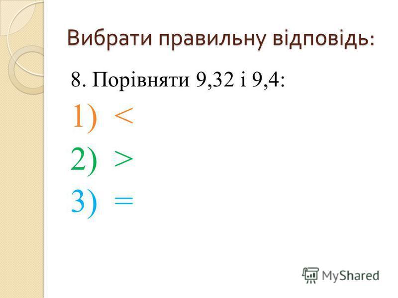 8. Порівняти 9,32 і 9,4: 1) < 2) > 3) = Вибрати правильну відповідь :