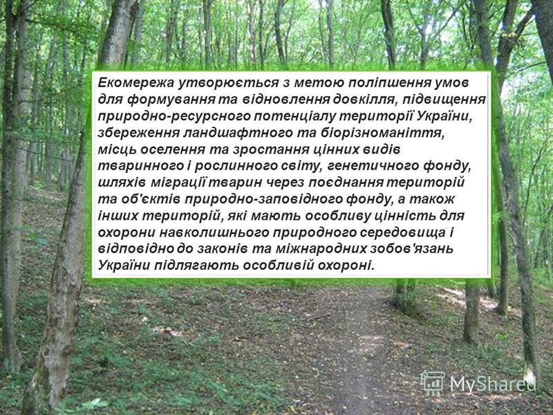 Екомережа утворюється з метою поліпшення умов для формування та відновлення довкілля, підвищення природно-ресурсного потенціалу території України, збереження ландшафтного та біорізноманіття, місць оселення та зростання цінних видів тваринного і росли