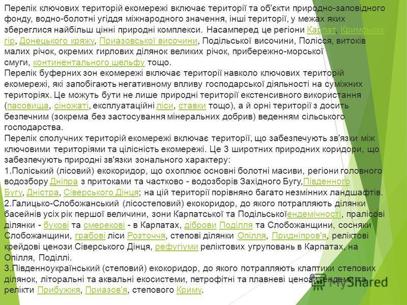 Перелік ключових територій екомережі включає території та об'єкти природно-заповідного фонду, водно-болотні угіддя міжнародного значення, інші території, у межах яких збереглися найбільш цінні природні комплекси. Насамперед це регіони Карпат, Кримськ