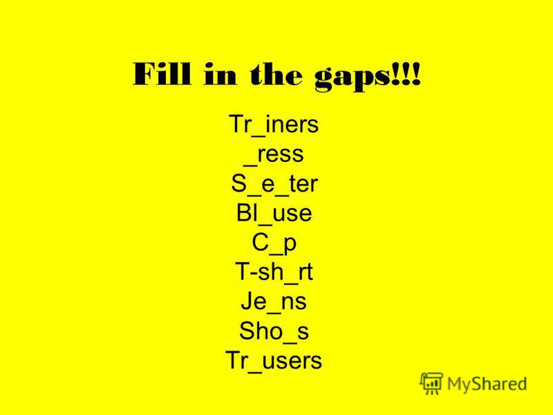 Fill in the gaps!!! Tr_iners _ress S_e_ter Bl_use C_p T-sh_rt Je_ns Sho_s Tr_users