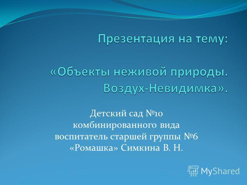 Детский сад 10 комбинированного вида воспитатель старшей группы 6 «Ромашка» Симкина В. Н.