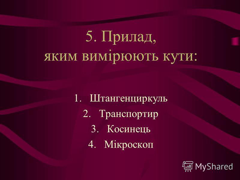 5. Прилад, яким вимірюють кути: 1.Штангенциркуль 2.Транспортир 3.Косинець 4.Мікроскоп