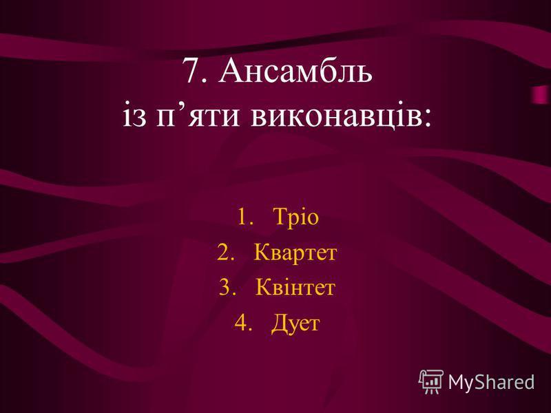 7. Ансамбль із пяти виконавців: 1.Тріо 2.Квартет 3.Квінтет 4.Дует