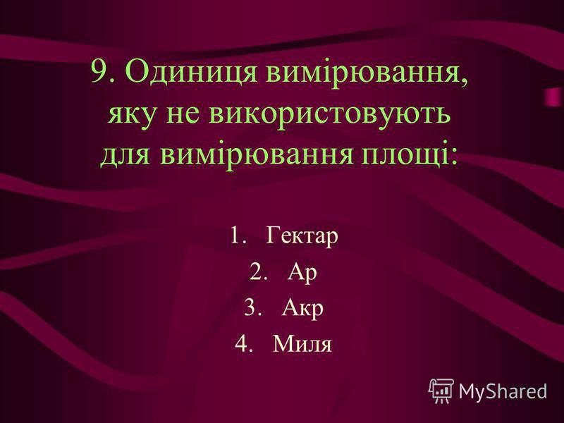 9. Одиниця вимірювання, яку не використовують для вимірювання площі: 1.Гектар 2.Ар 3.Акр 4.Миля