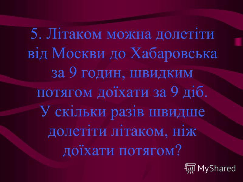 5. Літаком можна долетіти від Москви до Хабаровська за 9 годин, швидким потягом доїхати за 9 діб. У скільки разів швидше долетіти літаком, ніж доїхати потягом?