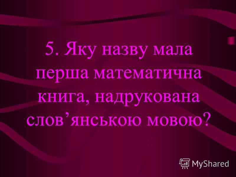 5. Яку назву мала перша математична книга, надрукована словянською мовою?