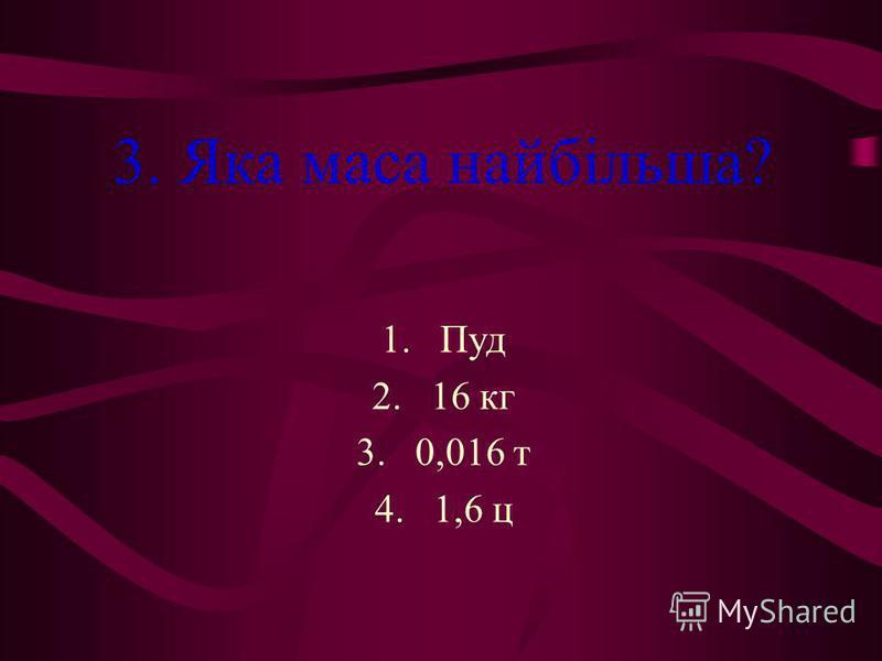 3. Яка маса найбільша? 1.Пуд 2.16 кг 3.0,016 т 4.1,6 ц