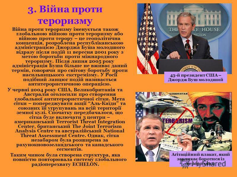 3. Війна проти тероризму Війна проти тероризму іменується також глобальною війною проти тероризму або війною проти терору – це геополітична концепція, розроблена республіканською адміністрацією Джорджа Буша молодшого відразу після подій 11 вересня 20