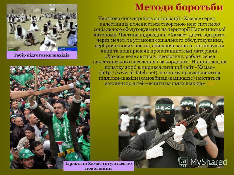 Методи боротьби Частково популярність організації «Хамас» серед палестинців пояснюється створеною нею системою соціального обслуговування на території Палестинської автономії. Частина підрозділів «Хамас» діють відкрито, через мечеті та установи соціа