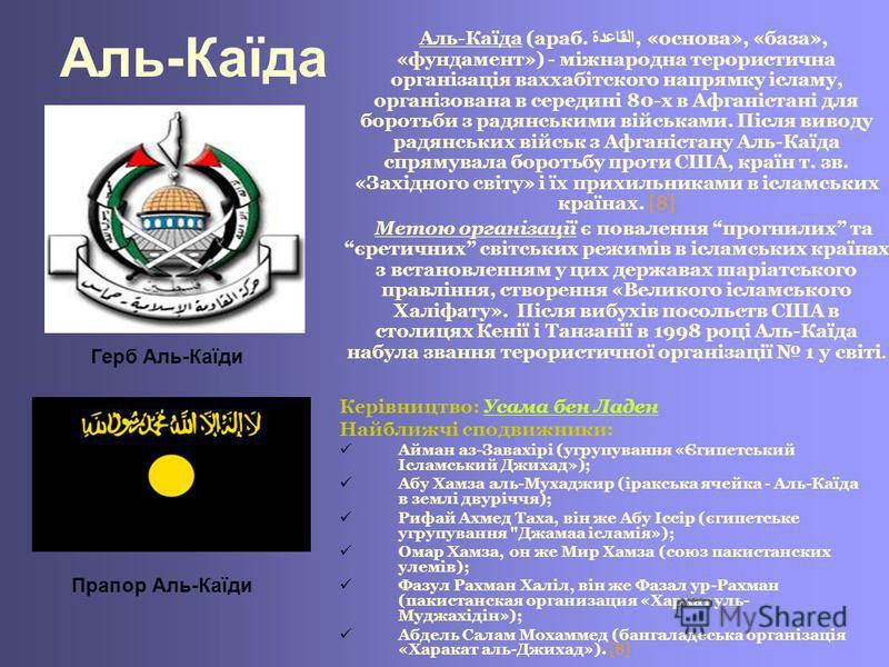 Аль-Каїда Аль-Каїда (араб. القاعدة, «основа», «база», «фундамент») - міжнародна терористична організація ваххабітского напрямку ісламу, організована в середині 80-х в Афганістані для боротьби з радянськими військами. Після виводу радянських військ з