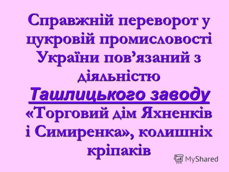 Справжній переворот у цукровій промисловості України повязаний з діяльністю Ташлицького заводу «Торговий дім Яхненків і Симиренка», колишніх кріпаків