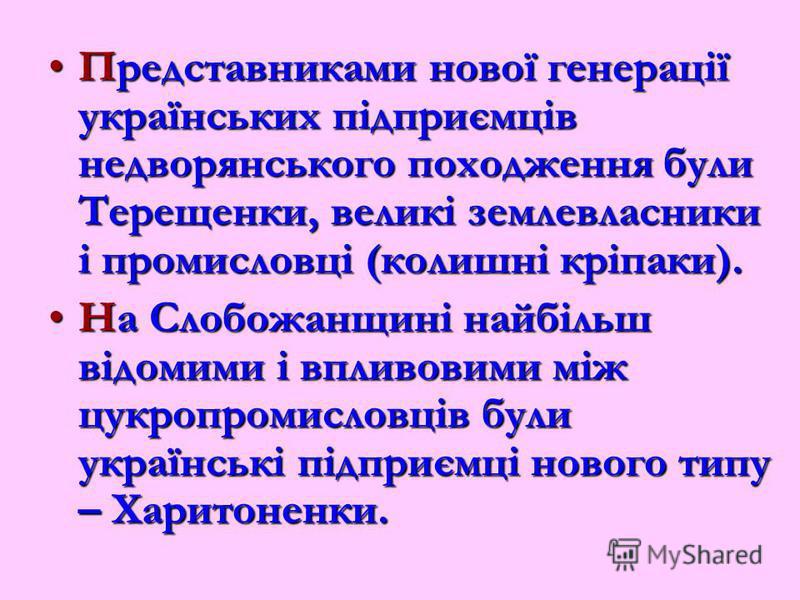 Представниками нової генерації українських підприємців недворянського походження були Терещенки, великі землевласники і промисловці (колишні кріпаки).Представниками нової генерації українських підприємців недворянського походження були Терещенки, вел