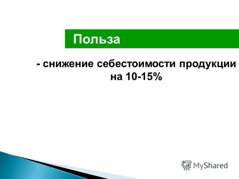 Польза - снижение себестоимости продукции на 10-15%