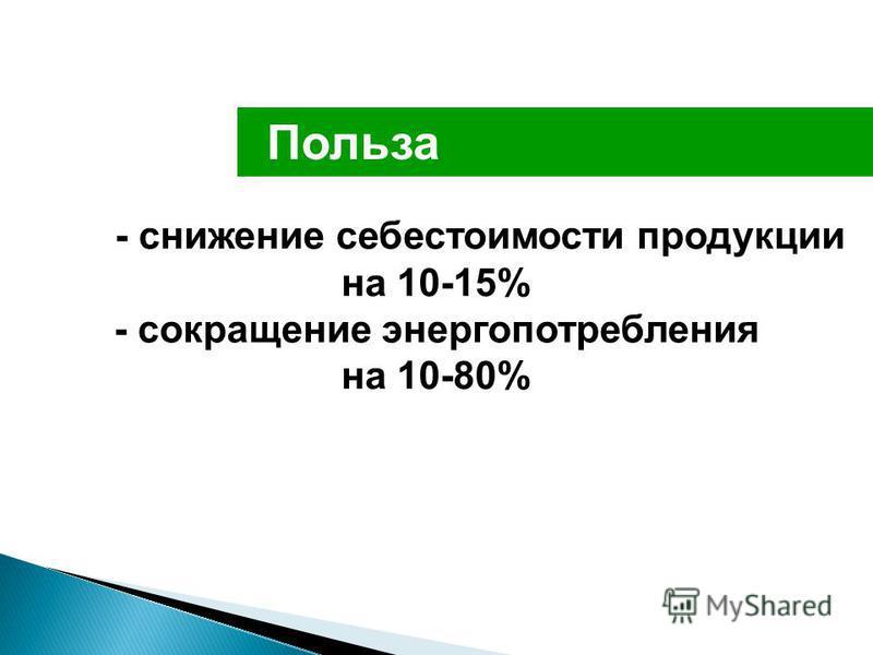 Польза - снижение себестоимости продукции на 10-15% - сокращение энергопотребления на 10-80%