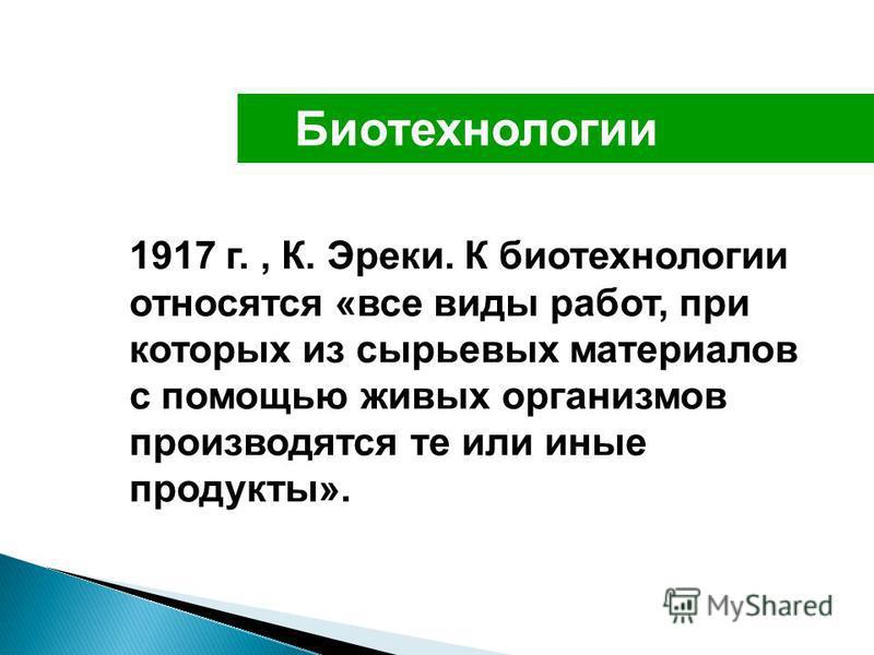 Биотехнологии 1917 г., К. Эреки. К биотехнологии относятся «все виды работ, при которых из сырьевых материалов с помощью живых организмов производятся те или иные продукты».
