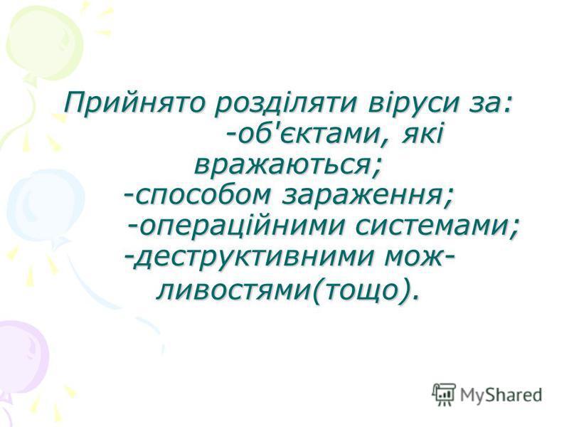 Прийнято розділяти віруси за: -об'єктами, які вражаються; -способом зараження; -операційними системами; -деструктивними мож- ливостями(тощо).