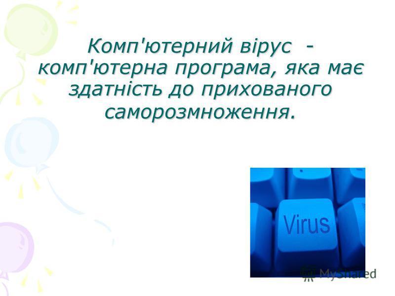 Комп'ютерний вірус - комп'ютерна програма, яка має здатність до прихованого саморозмноження.