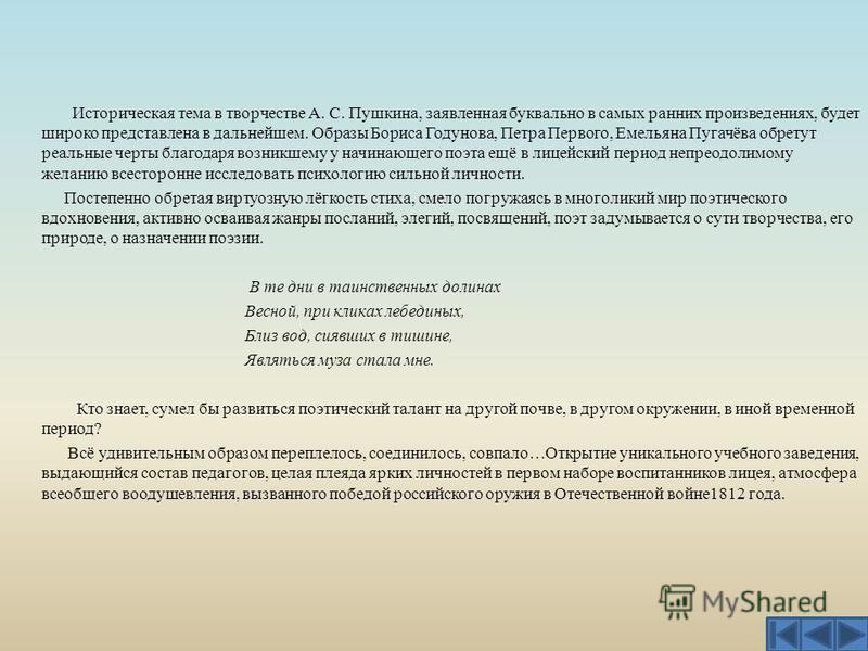 Историческая тема в творчестве А. С. Пушкина, заявленная буквально в самых ранних произведениях, будет широко представлена в дальнейшем. Образы Бориса Годунова, Петра Первого, Емельяна Пугачёва обретут реальные черты благодаря возникшему у начинающег